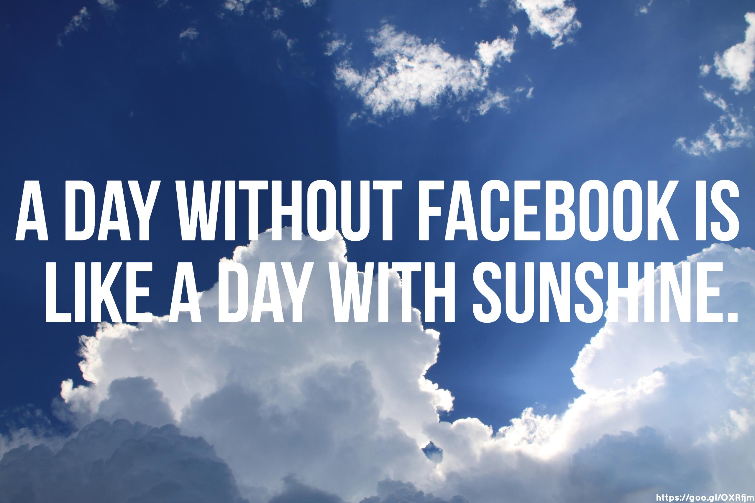 A day without Facebook is like a day with sunshine.